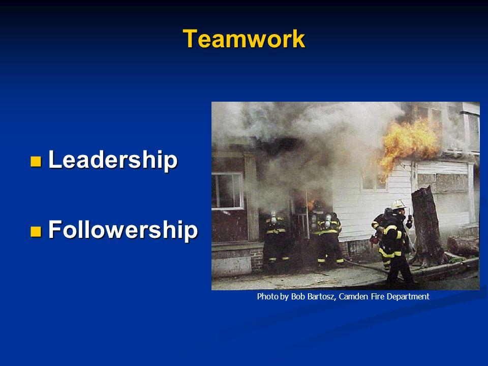 Teamwork Leadership Leadership Followership Followership Photo by Bob Bartosz, Camden Fire Department