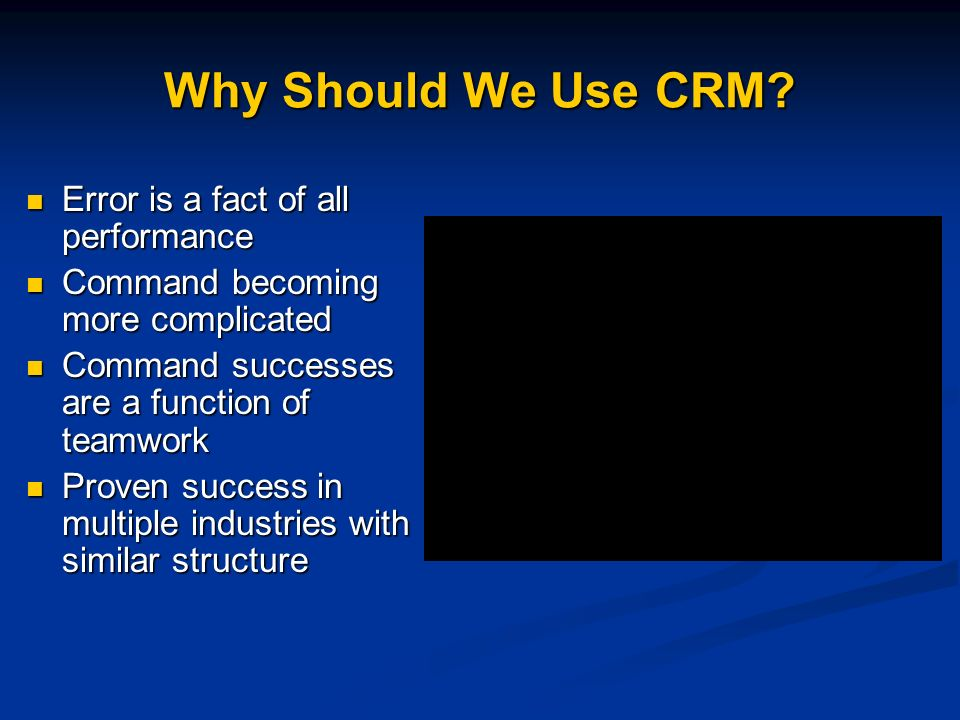 Why Should We Use CRM? Error is a fact of all performance Error is a fact of all performance Command becoming more complicated Command becoming more c