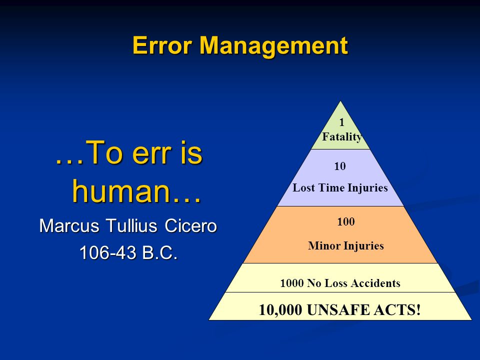 Error Management …To err is human… Marcus Tullius Cicero 106-43 B.C. 1 Fatality 10 Lost Time Injuries 100 Minor Injuries 1000 No Loss Accidents 10,000