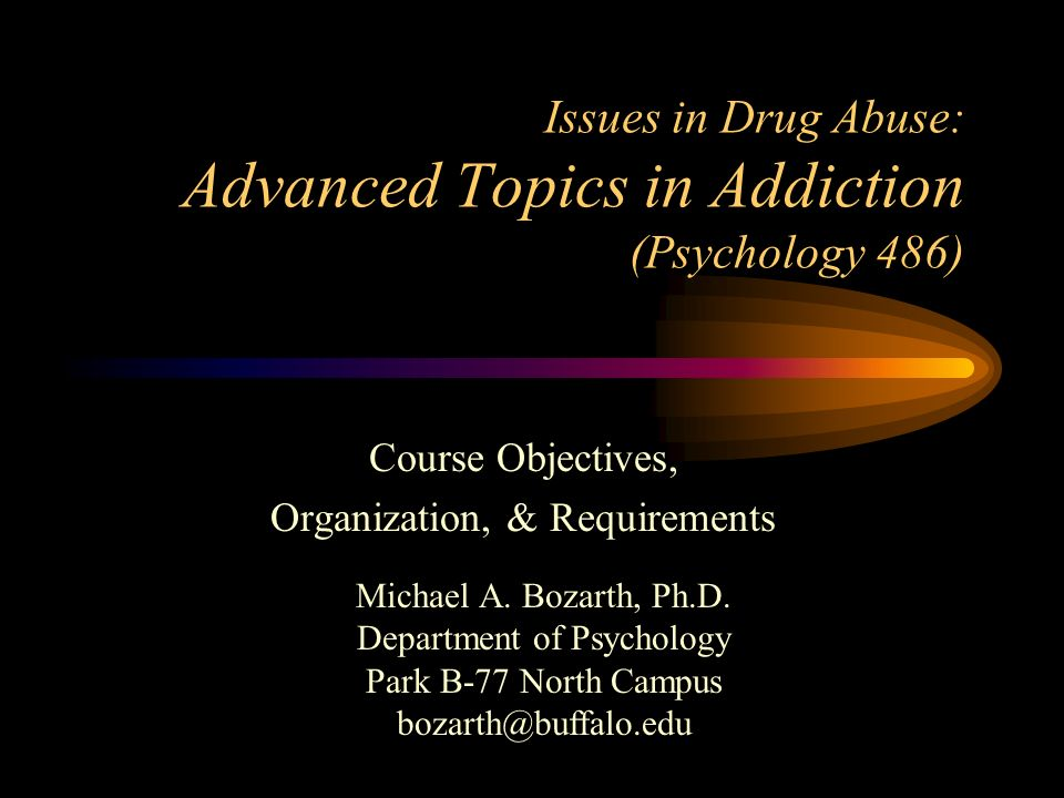 Issues in Drug Abuse: Advanced Topics in Addiction (Psychology 486) Course Objectives, Organization, & Requirements Michael A. Bozarth, Ph.D. Departme