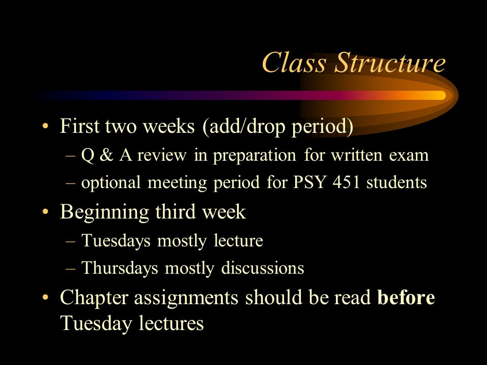 Class Structure First two weeks (add/drop period) –Q & A review in preparation for written exam –optional meeting period for PSY 451 students Beginnin