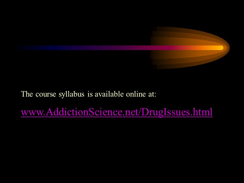 The course syllabus is available online at: www.AddictionScience.net/DrugIssues.html