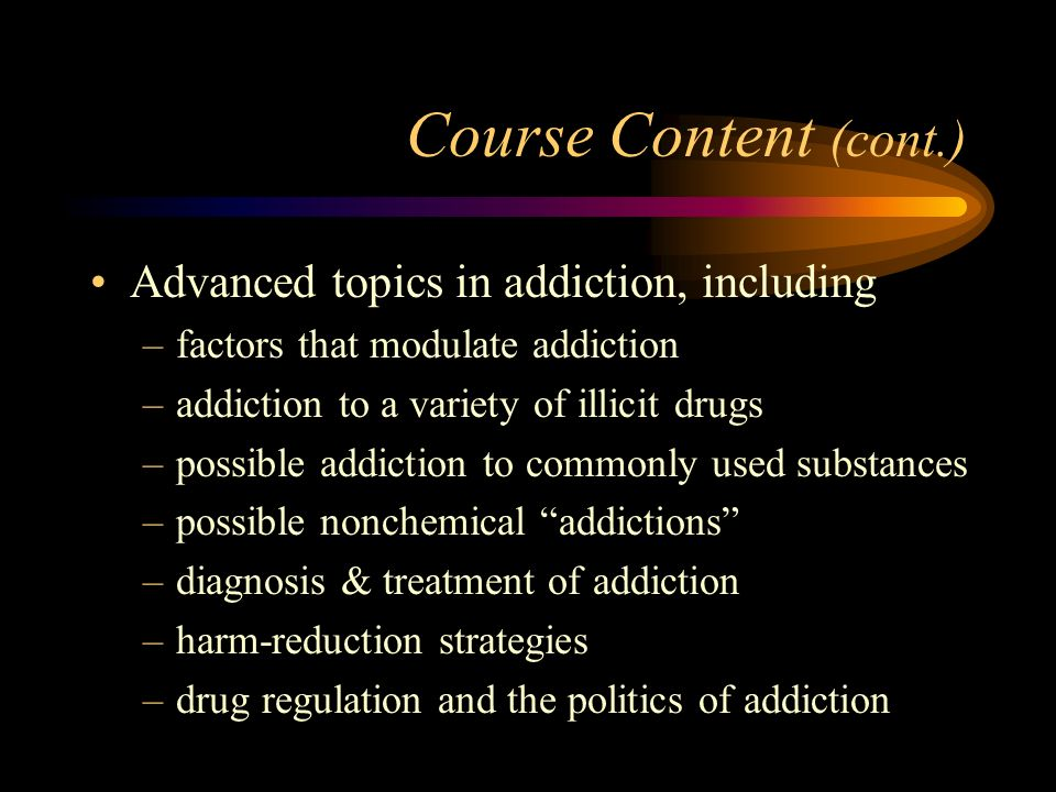 Course Content (cont.) Advanced topics in addiction, including –factors that modulate addiction –addiction to a variety of illicit drugs –possible add