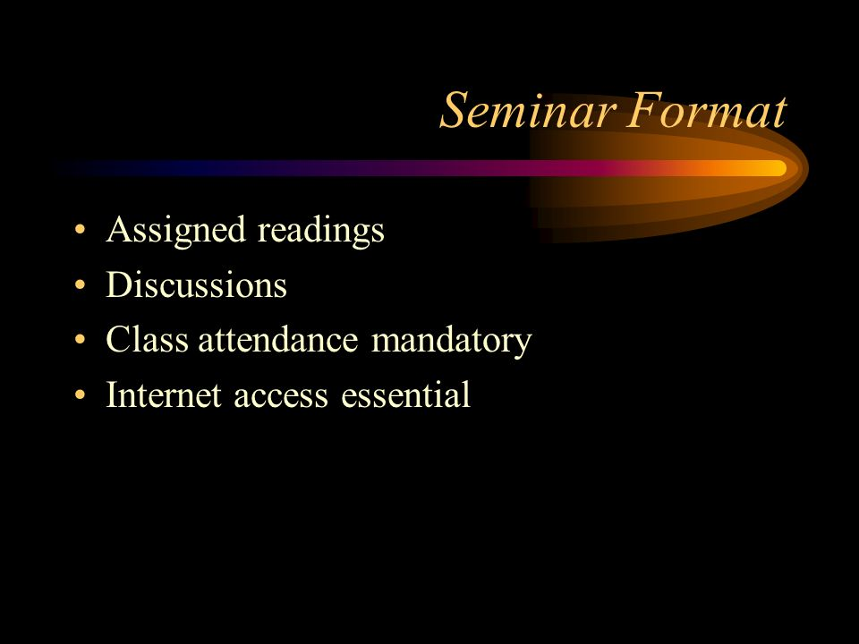 Seminar Format Assigned readings Discussions Class attendance mandatory Internet access essential