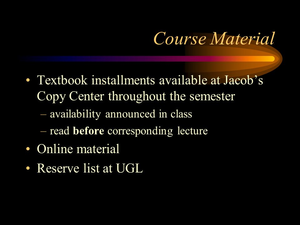 Course Material Textbook installments available at Jacobs Copy Center throughout the semester –availability announced in class –read before correspond