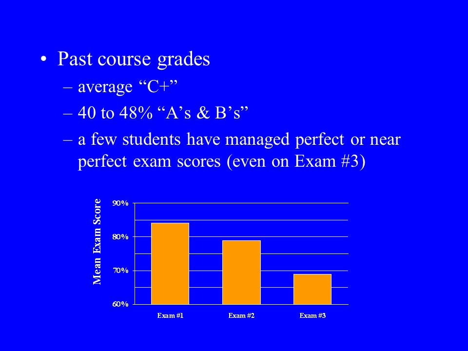 Past course grades –average C+ –40 to 48% As & Bs –a few students have managed perfect or near perfect exam scores (even on Exam #3)