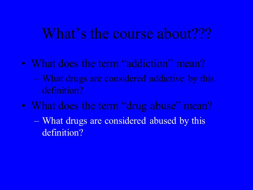 Whats the course about . What does the term addiction mean.
