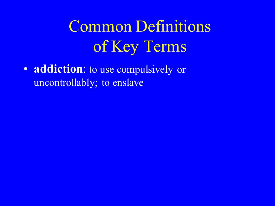 Common Definitions of Key Terms addiction: to use compulsively or uncontrollably; to enslave