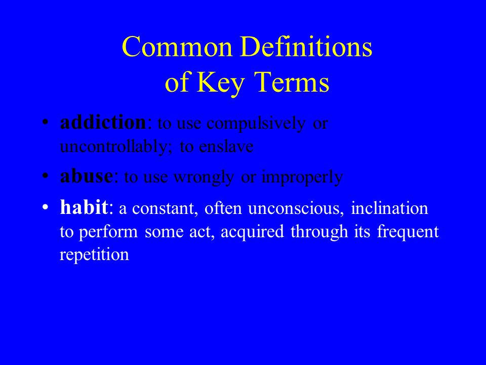 Common Definitions of Key Terms addiction: to use compulsively or uncontrollably; to enslave abuse: to use wrongly or improperly habit: a constant, often unconscious, inclination to perform some act, acquired through its frequent repetition