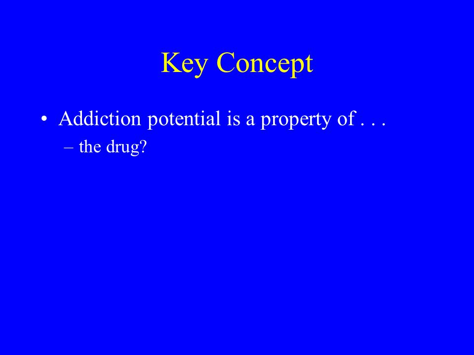 Key Concept Addiction potential is a property of... –the drug