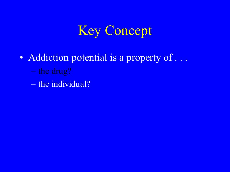 Key Concept Addiction potential is a property of... –the drug? –the individual?