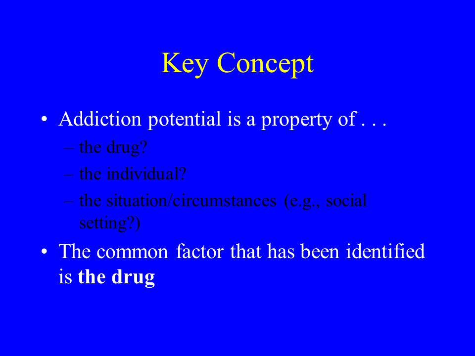 Key Concept Addiction potential is a property of... –the drug? –the individual? –the situation/circumstances (e.g., social setting?) The common factor