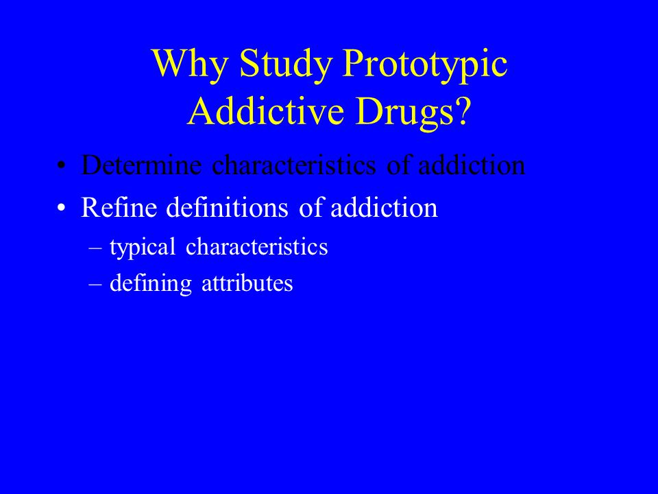 Why Study Prototypic Addictive Drugs.
