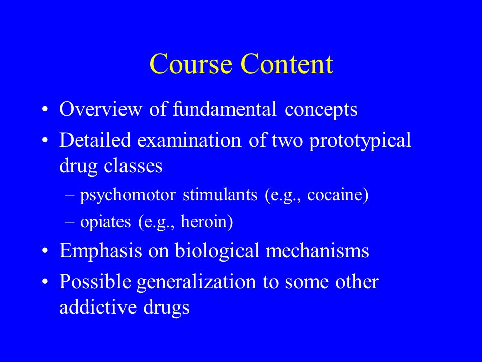 Course Content Overview of fundamental concepts Detailed examination of two prototypical drug classes –psychomotor stimulants (e.g., cocaine) –opiates