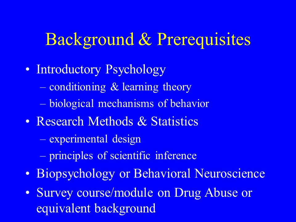 Background & Prerequisites Introductory Psychology –conditioning & learning theory –biological mechanisms of behavior Research Methods & Statistics –experimental design –principles of scientific inference Biopsychology or Behavioral Neuroscience Survey course/module on Drug Abuse or equivalent background