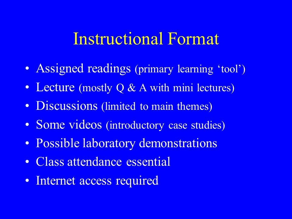 Instructional Format Assigned readings (primary learning tool) Lecture (mostly Q & A with mini lectures) Discussions (limited to main themes) Some vid