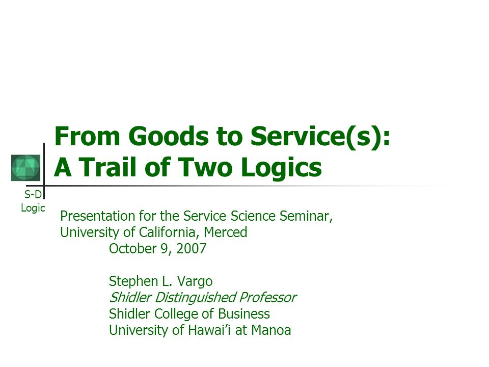 S-D Logic From Goods to Service(s): A Trail of Two Logics Presentation for the Service Science Seminar, University of California, Merced October 9, 20