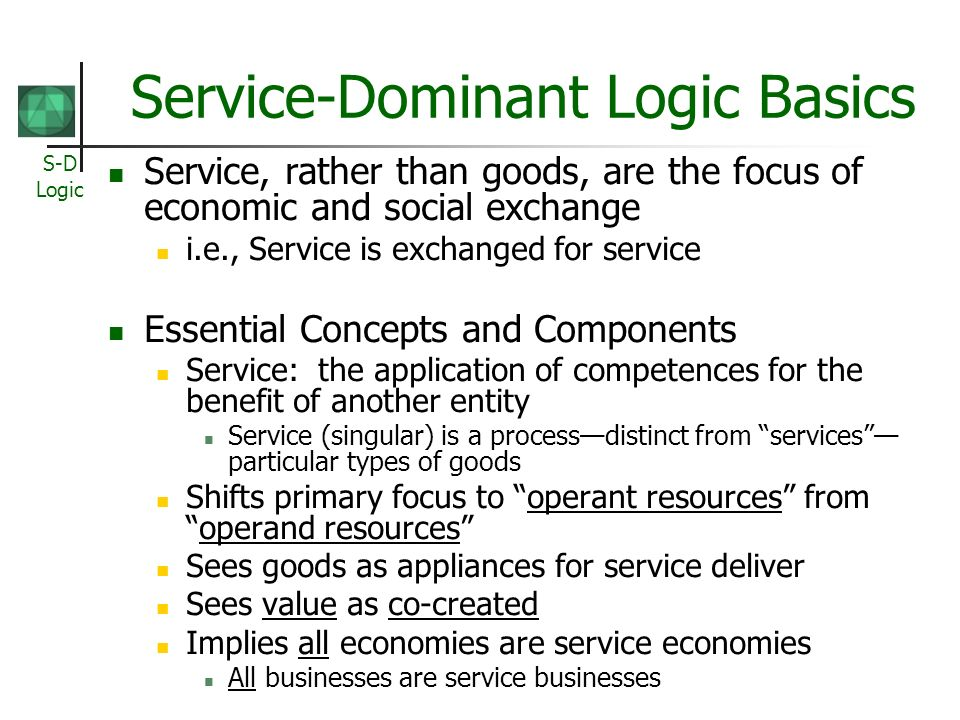 S-D Logic Service-Dominant Logic Basics Service, rather than goods, are the focus of economic and social exchange i.e., Service is exchanged for servi