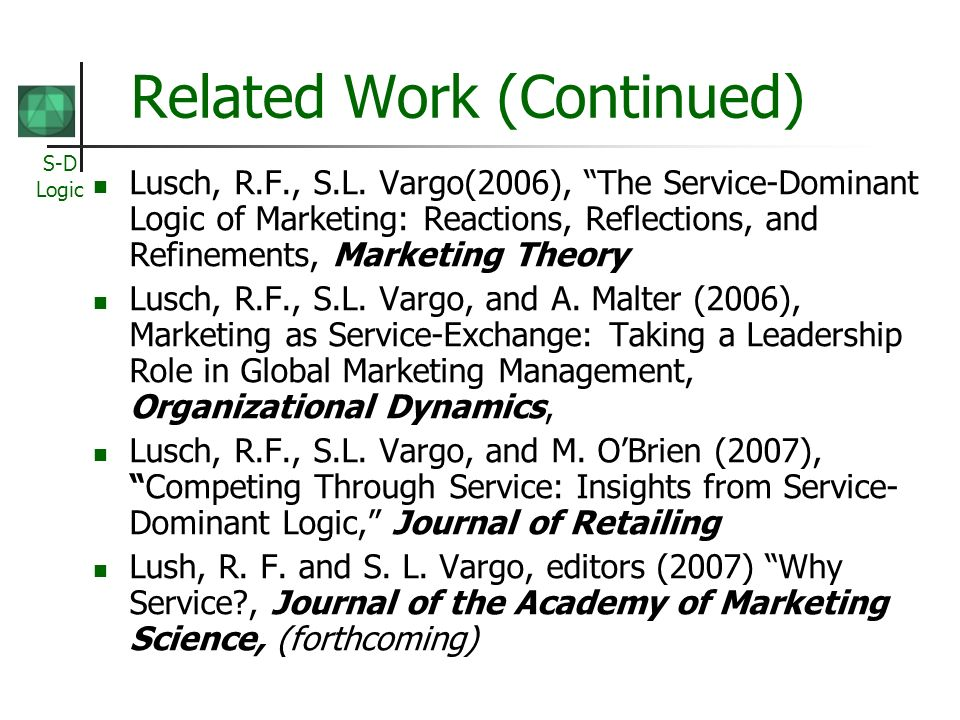 S-D Logic Related Work (Continued) Lusch, R.F., S.L. Vargo(2006), The Service-Dominant Logic of Marketing: Reactions, Reflections, and Refinements, Ma