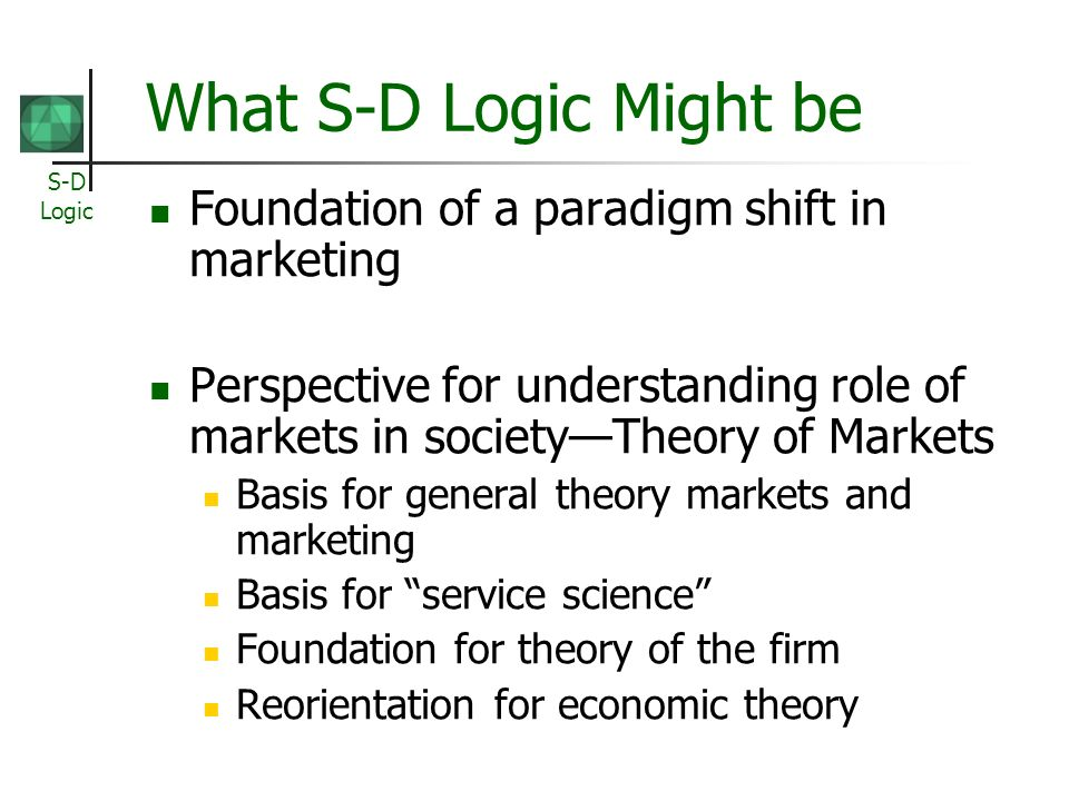 S-D Logic What S-D Logic Might be Foundation of a paradigm shift in marketing Perspective for understanding role of markets in societyTheory of Market