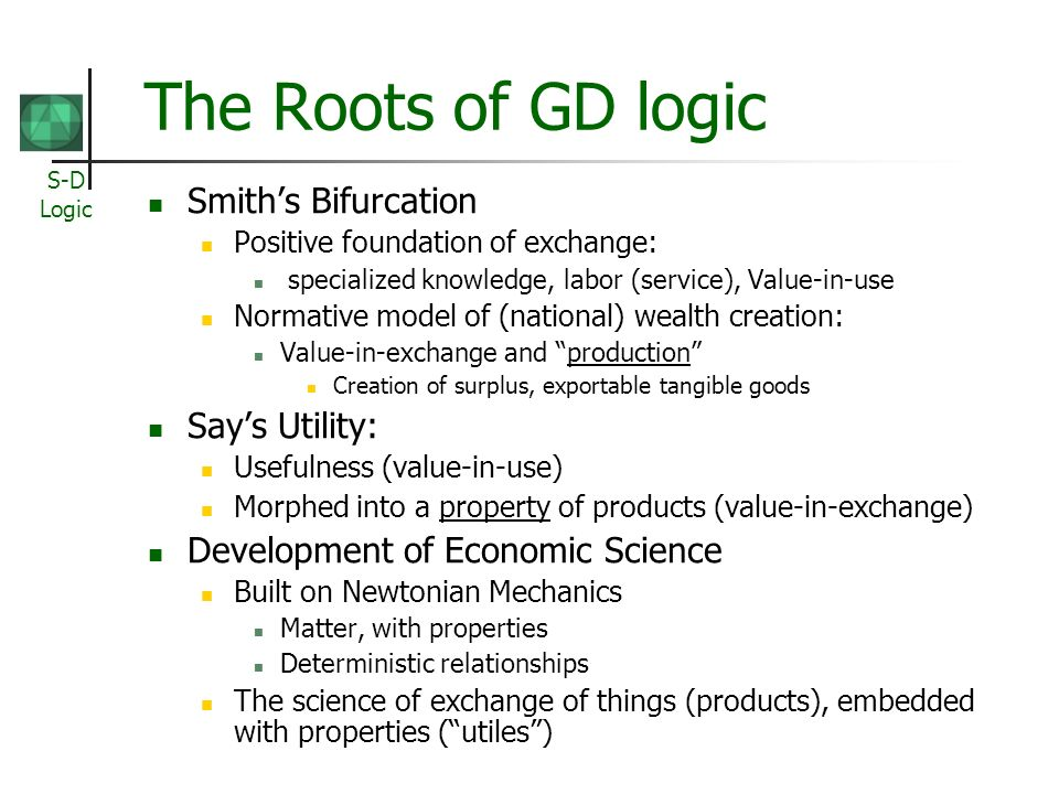 S-D Logic The Roots of GD logic Smiths Bifurcation Positive foundation of exchange: specialized knowledge, labor (service), Value-in-use Normative model of (national) wealth creation: Value-in-exchange and production Creation of surplus, exportable tangible goods Says Utility: Usefulness (value-in-use) Morphed into a property of products (value-in-exchange) Development of Economic Science Built on Newtonian Mechanics Matter, with properties Deterministic relationships The science of exchange of things (products), embedded with properties (utiles)