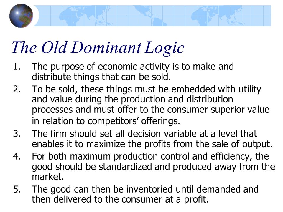 The Old Dominant Logic 1.The purpose of economic activity is to make and distribute things that can be sold. 2.To be sold, these things must be embedd