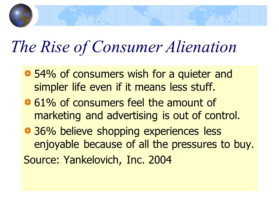 The Rise of Consumer Alienation 54% of consumers wish for a quieter and simpler life even if it means less stuff. 61% of consumers feel the amount of