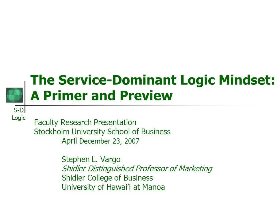 S-D Logic The Service-Dominant Logic Mindset: A Primer and Preview Faculty Research Presentation Stockholm University School of Business April Decembe