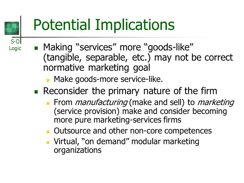 S-D Logic Potential Implications Making services more goods-like (tangible, separable, etc.) may not be correct normative marketing goal Make goods-mo