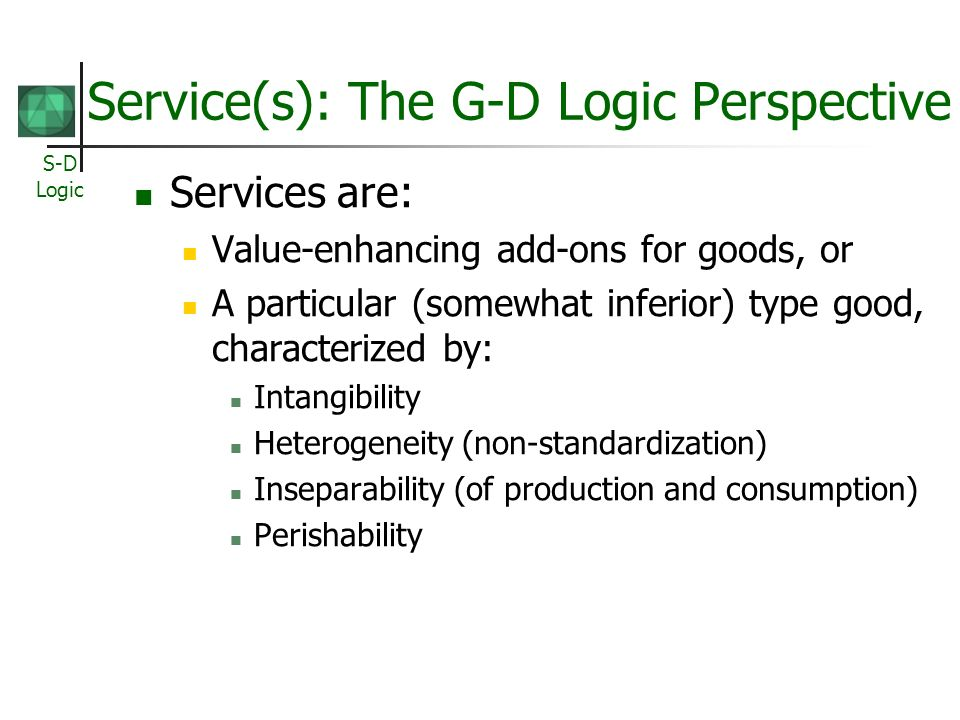 S-D Logic An Alternative View… Customers do not buy goods or services: [T]hey buy offerings which render services which create value.… Gummesson (1995)