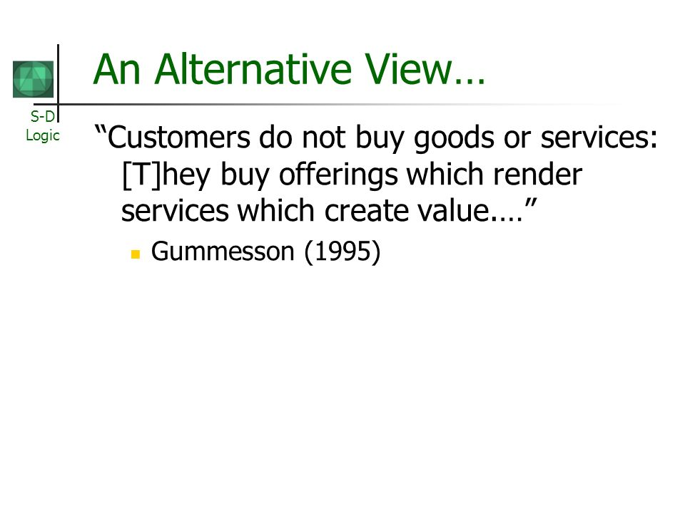 S-D Logic An Alternative View… Customers do not buy goods or services: [T]hey buy offerings which render services which create value.… Gummesson (1995