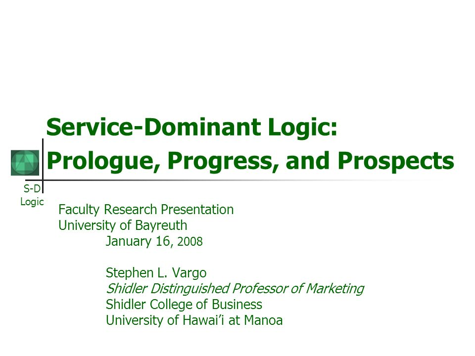 S-D Logic Service-Dominant Logic: Prologue, Progress, and Prospects Faculty Research Presentation University of Bayreuth January 16, 2008 Stephen L.