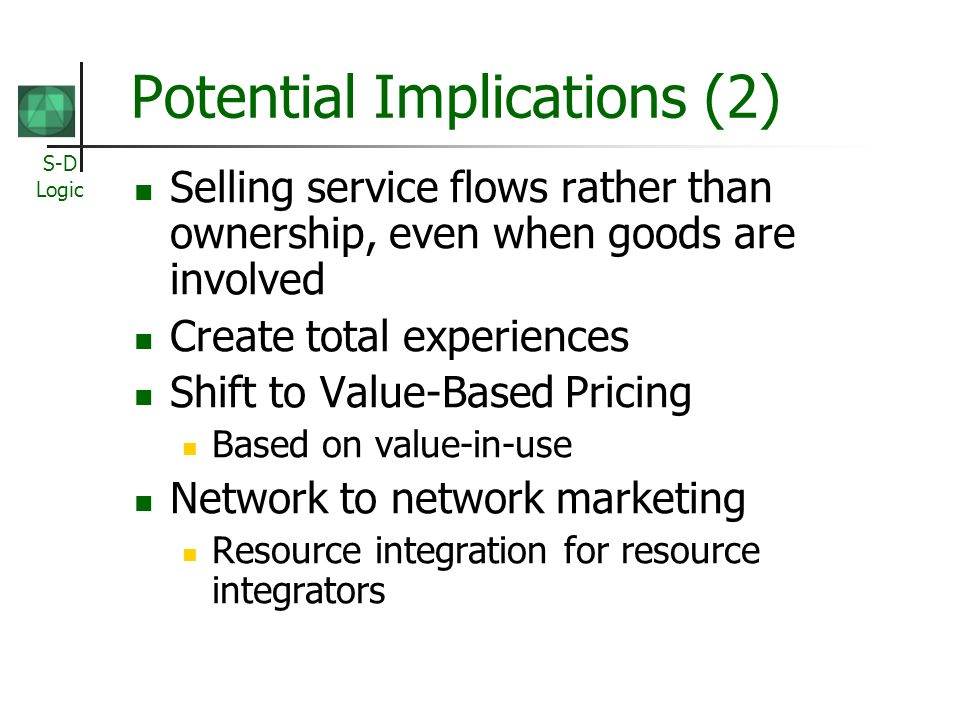 S-D Logic Potential Implications (2) Selling service flows rather than ownership, even when goods are involved Create total experiences Shift to Value-Based Pricing Based on value-in-use Network to network marketing Resource integration for resource integrators