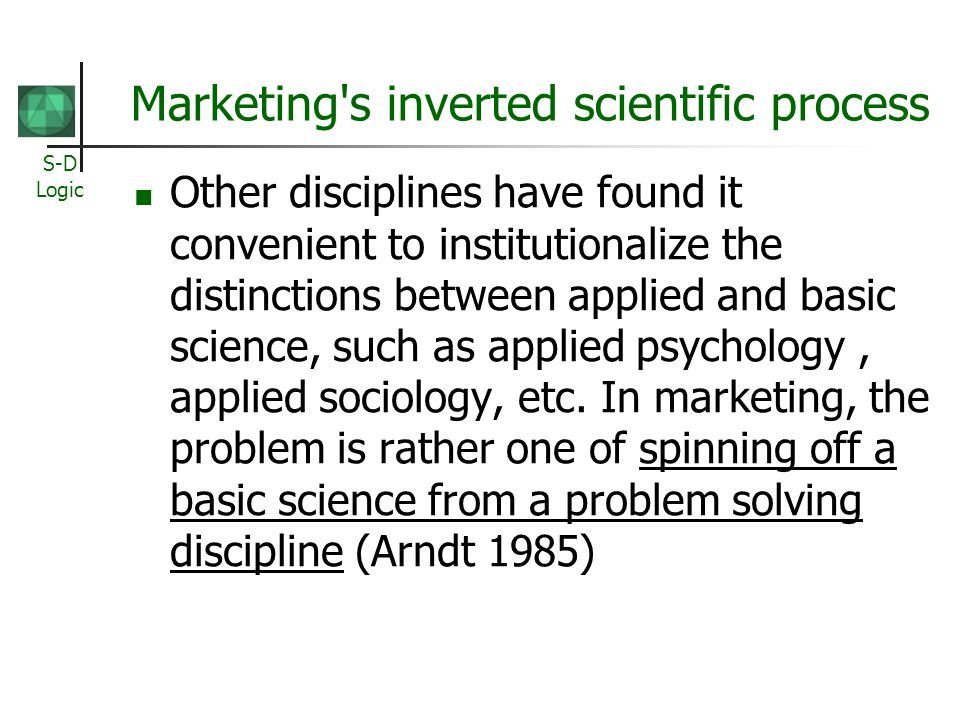 S-D Logic Marketing s inverted scientific process Other disciplines have found it convenient to institutionalize the distinctions between applied and basic science, such as applied psychology, applied sociology, etc.