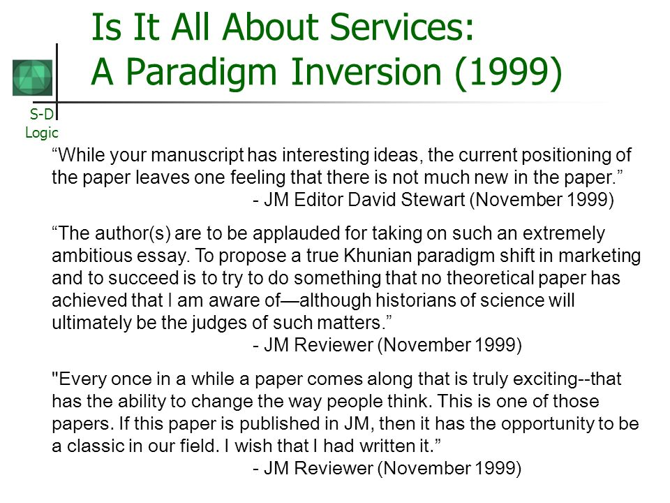 S-D Logic Is It All About Services: A Paradigm Inversion (1999) While your manuscript has interesting ideas, the current positioning of the paper leaves one feeling that there is not much new in the paper.
