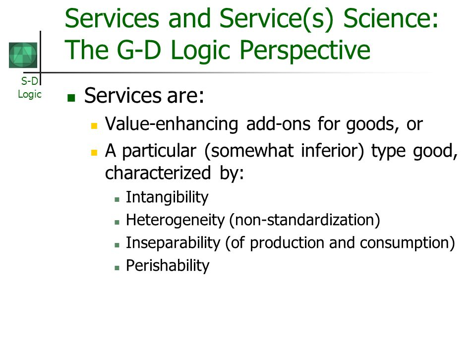 S-D Logic Services and Service(s) Science: The G-D Logic Perspective Services are: Value-enhancing add-ons for goods, or A particular (somewhat inferior) type good, characterized by: Intangibility Heterogeneity (non-standardization) Inseparability (of production and consumption) Perishability