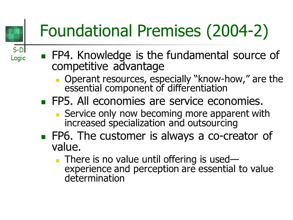 S-D Logic Foundational Premises (2004-2) FP4. Knowledge is the fundamental source of competitive advantage Operant resources, especially know-how, are