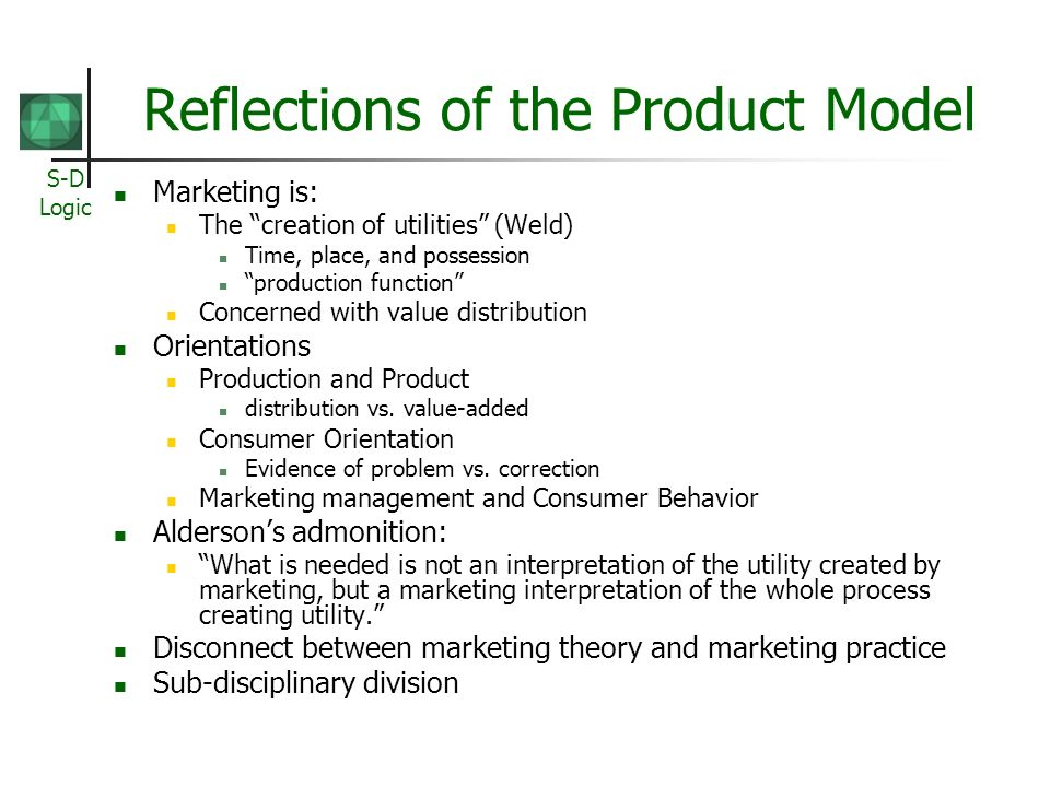 S-D Logic Reflections of the Product Model Marketing is: The creation of utilities (Weld) Time, place, and possession production function Concerned with value distribution Orientations Production and Product distribution vs.