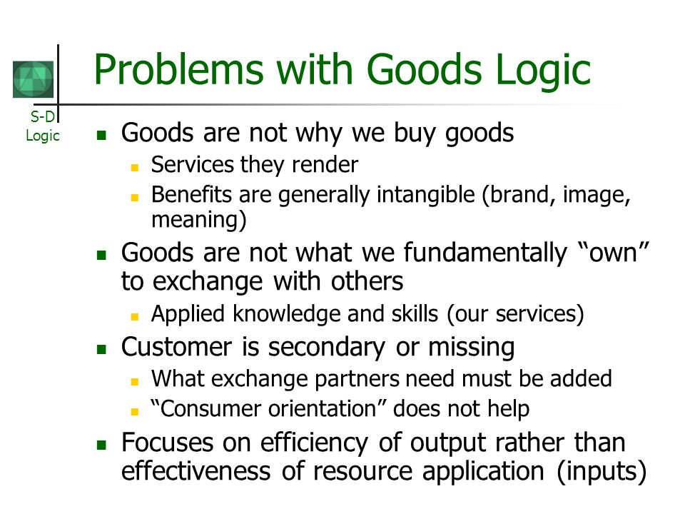 S-D Logic Problems with Goods Logic Goods are not why we buy goods Services they render Benefits are generally intangible (brand, image, meaning) Goods are not what we fundamentally own to exchange with others Applied knowledge and skills (our services) Customer is secondary or missing What exchange partners need must be added Consumer orientation does not help Focuses on efficiency of output rather than effectiveness of resource application (inputs)
