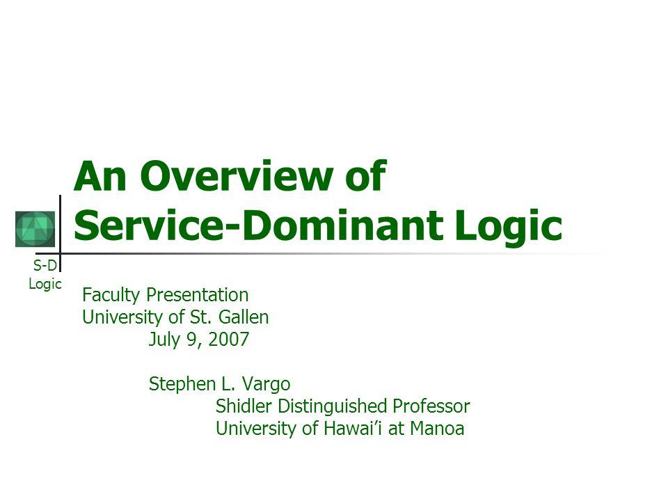 S-D Logic An Overview of Service-Dominant Logic Faculty Presentation University of St. Gallen July 9, 2007 Stephen L. Vargo Shidler Distinguished Prof