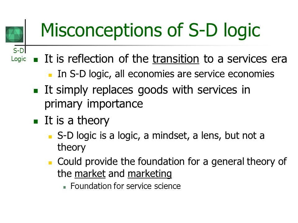 S-D Logic Misconceptions of S-D logic It is reflection of the transition to a services era In S-D logic, all economies are service economies It simply replaces goods with services in primary importance It is a theory S-D logic is a logic, a mindset, a lens, but not a theory Could provide the foundation for a general theory of the market and marketing Foundation for service science