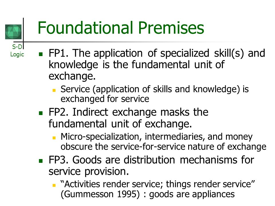 S-D Logic Foundational Premises FP1. The application of specialized skill(s) and knowledge is the fundamental unit of exchange. Service (application o
