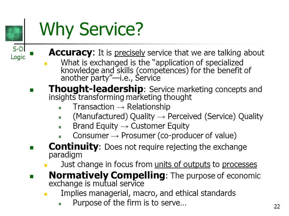 S-D Logic 22 Why Service? Accuracy: It is precisely service that we are talking about What is exchanged is the application of specialized knowledge an