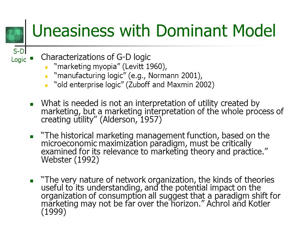 S-D Logic Uneasiness with Dominant Model Characterizations of G-D logic marketing myopia (Levitt 1960), manufacturing logic (e.g., Normann 2001), old enterprise logic (Zuboff and Maxmin 2002) What is needed is not an interpretation of utility created by marketing, but a marketing interpretation of the whole process of creating utility (Alderson, 1957) The historical marketing management function, based on the microeconomic maximization paradigm, must be critically examined for its relevance to marketing theory and practice.