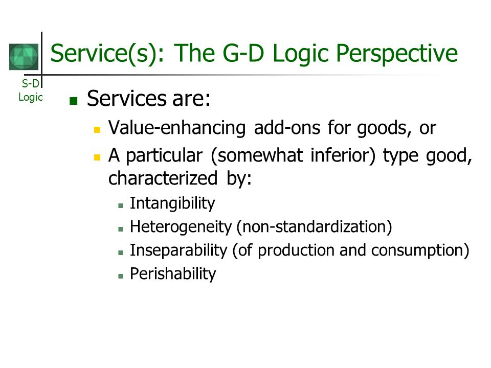 S-D Logic Service(s): The G-D Logic Perspective Services are: Value-enhancing add-ons for goods, or A particular (somewhat inferior) type good, charac