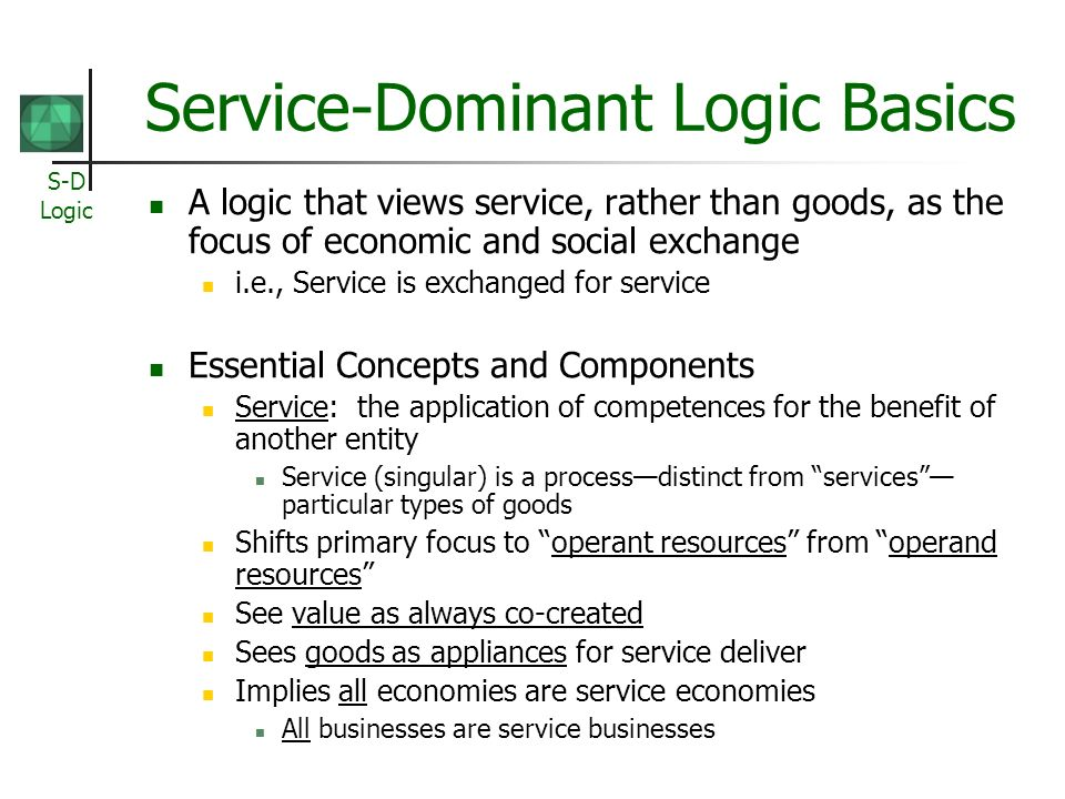 S-D Logic Service-Dominant Logic Basics A logic that views service, rather than goods, as the focus of economic and social exchange i.e., Service is exchanged for service Essential Concepts and Components Service: the application of competences for the benefit of another entity Service (singular) is a processdistinct from services particular types of goods Shifts primary focus to operant resources from operand resources See value as always co-created Sees goods as appliances for service deliver Implies all economies are service economies All businesses are service businesses