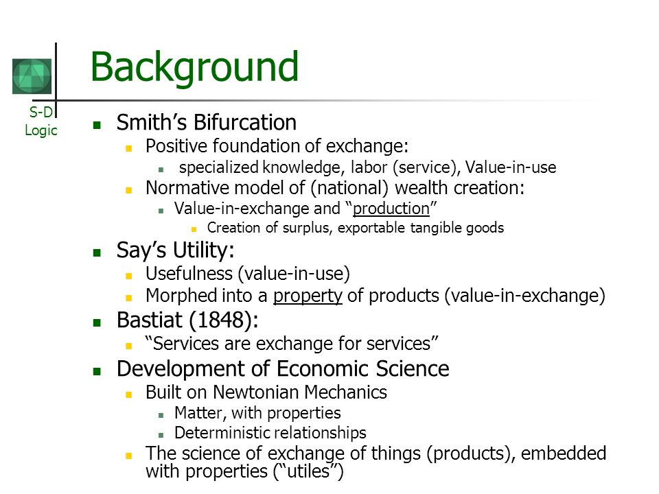 S-D Logic Background Smiths Bifurcation Positive foundation of exchange: specialized knowledge, labor (service), Value-in-use Normative model of (national) wealth creation: Value-in-exchange and production Creation of surplus, exportable tangible goods Says Utility: Usefulness (value-in-use) Morphed into a property of products (value-in-exchange) Bastiat (1848): Services are exchange for services Development of Economic Science Built on Newtonian Mechanics Matter, with properties Deterministic relationships The science of exchange of things (products), embedded with properties (utiles)