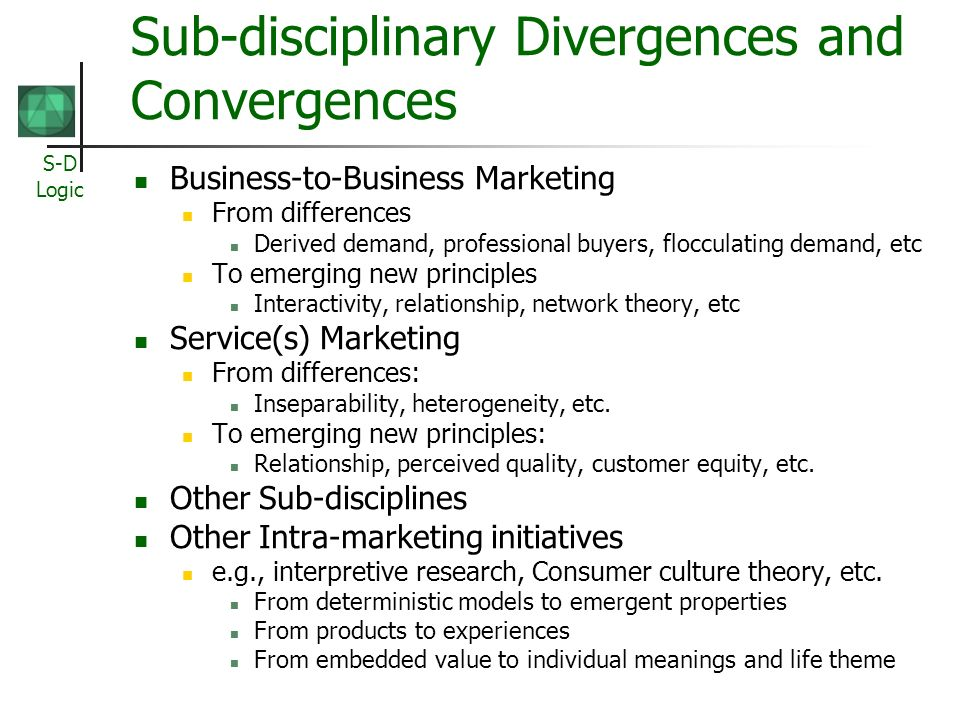 S-D Logic Sub-disciplinary Divergences and Convergences Business-to-Business Marketing From differences Derived demand, professional buyers, flocculating demand, etc To emerging new principles Interactivity, relationship, network theory, etc Service(s) Marketing From differences: Inseparability, heterogeneity, etc.