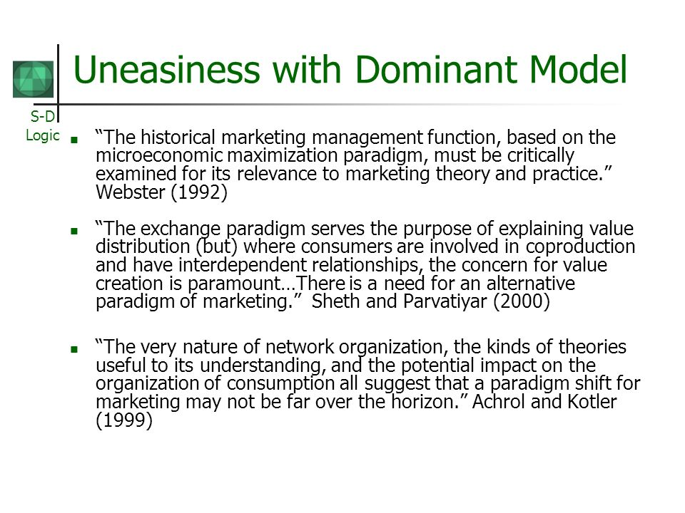 S-D Logic Uneasiness with Dominant Model The historical marketing management function, based on the microeconomic maximization paradigm, must be critically examined for its relevance to marketing theory and practice.