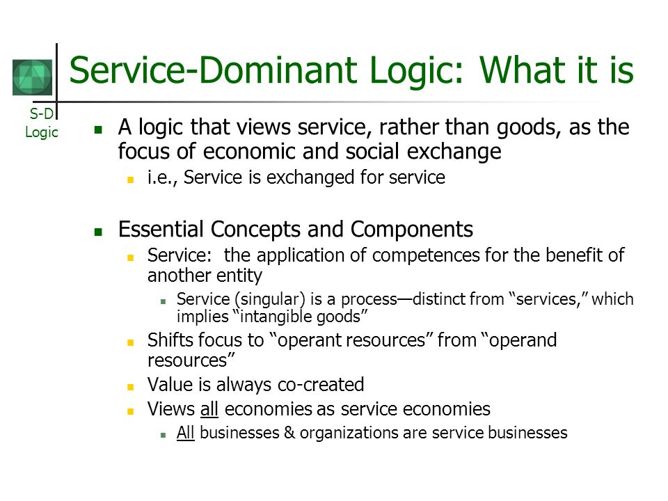 S-D Logic Service-Dominant Logic: What it is A logic that views service, rather than goods, as the focus of economic and social exchange i.e., Service